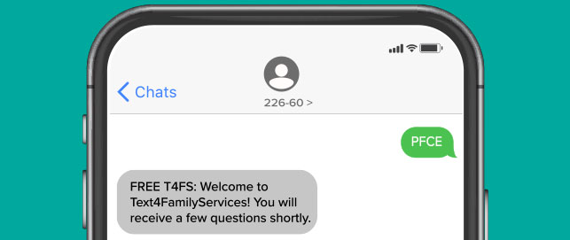 part of a phone screen with a text message showing on the screen: FREE T4FS: Welcome to Text4FamilyServices! You will receive a few questions shortly.